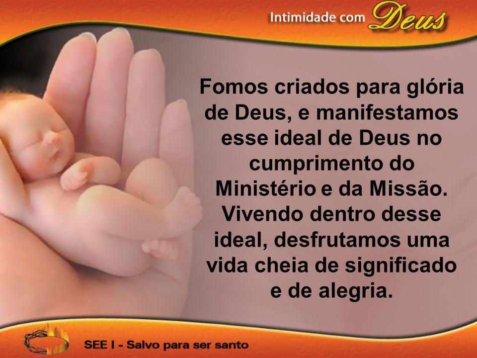Fomos criados para glória de Deus, e manifestamos esse ideal de Deus no cumprimento do Ministério e da Missão. Vivendo dentro desse ideal, desfrutamos