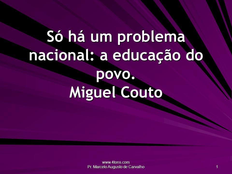 www.4tons.com Pr. Marcelo Augusto de Carvalho 1 Só há um problema nacional: a educação do povo. Miguel Couto