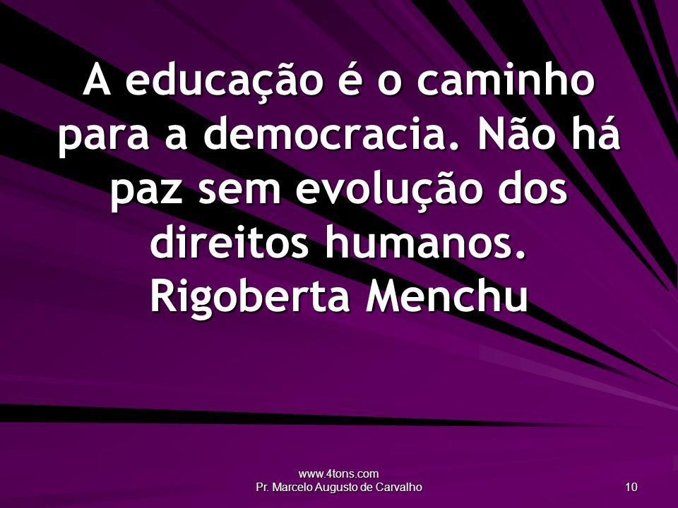 www.4tons.com Pr. Marcelo Augusto de Carvalho 10 A educação é o caminho para a democracia. Não há paz sem evolução dos direitos humanos. Rigoberta Men