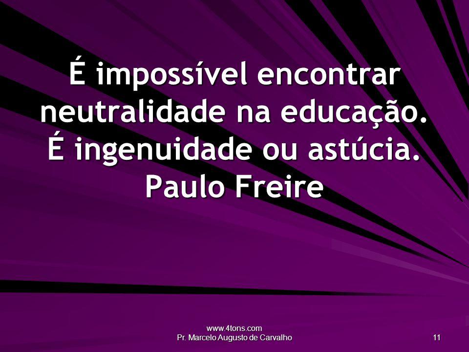 www.4tons.com Pr. Marcelo Augusto de Carvalho 11 É impossível encontrar neutralidade na educação. É ingenuidade ou astúcia. Paulo Freire