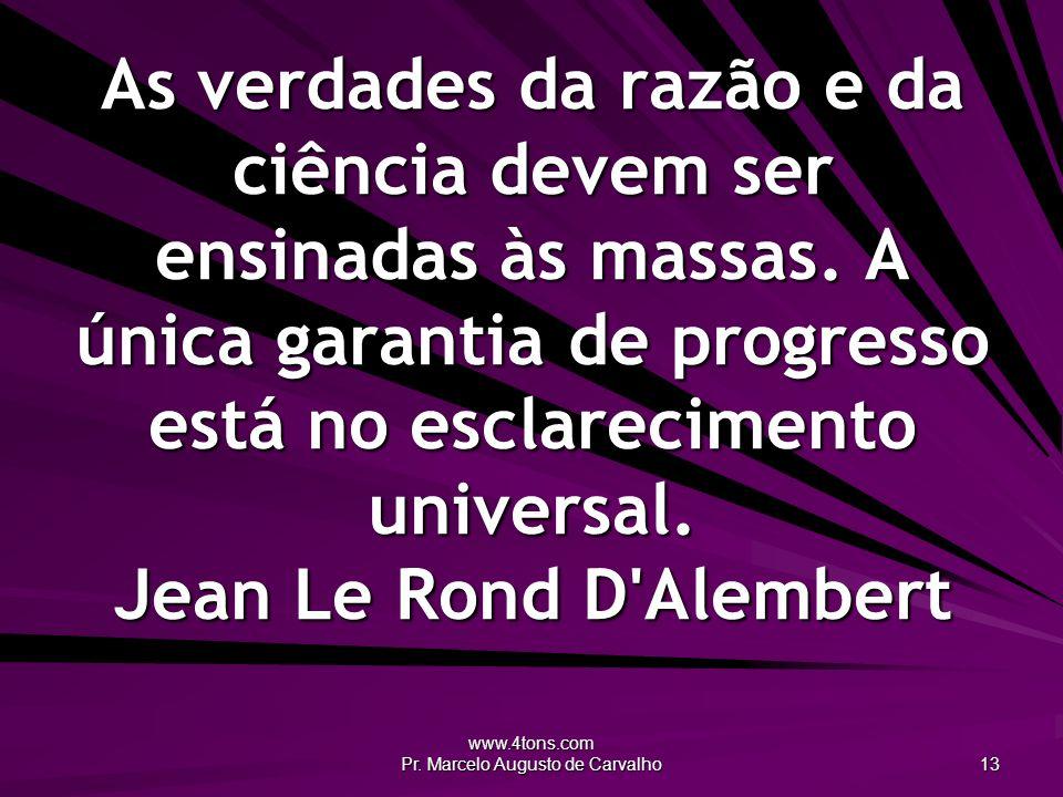 www.4tons.com Pr. Marcelo Augusto de Carvalho 13 As verdades da razão e da ciência devem ser ensinadas às massas. A única garantia de progresso está n