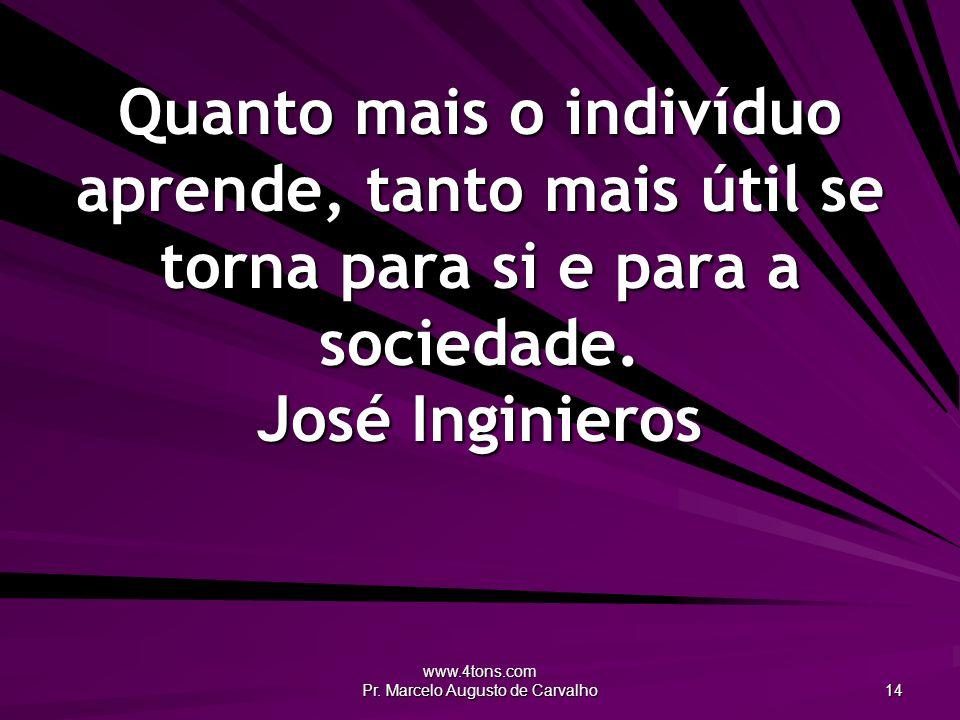 www.4tons.com Pr. Marcelo Augusto de Carvalho 14 Quanto mais o indivíduo aprende, tanto mais útil se torna para si e para a sociedade. José Inginieros