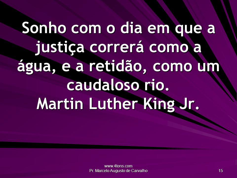 www.4tons.com Pr. Marcelo Augusto de Carvalho 15 Sonho com o dia em que a justiça correrá como a água, e a retidão, como um caudaloso rio. Martin Luth