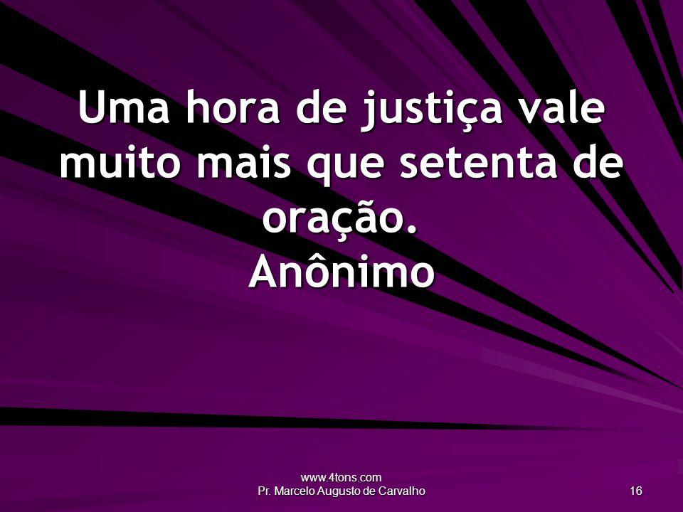 www.4tons.com Pr. Marcelo Augusto de Carvalho 16 Uma hora de justiça vale muito mais que setenta de oração. Anônimo