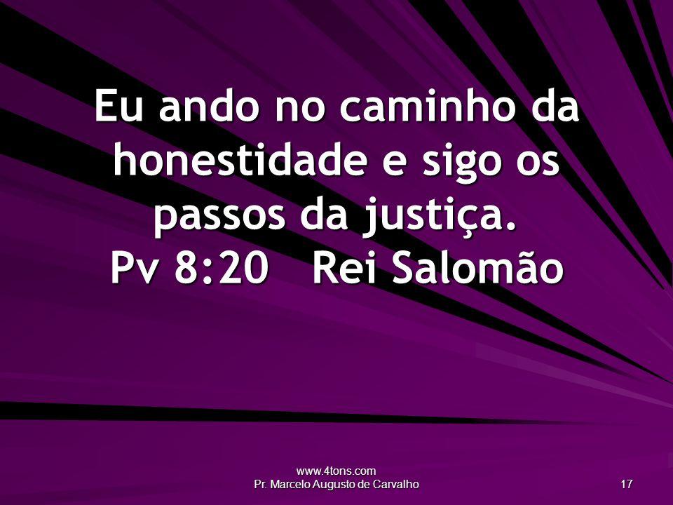 www.4tons.com Pr. Marcelo Augusto de Carvalho 17 Eu ando no caminho da honestidade e sigo os passos da justiça. Pv 8:20Rei Salomão