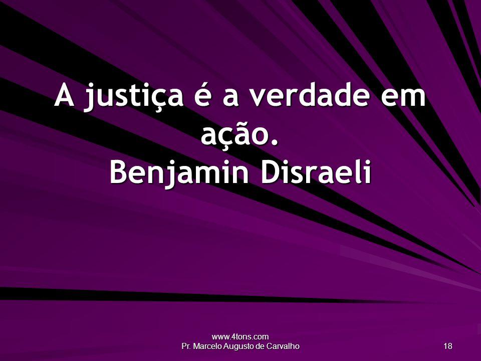 www.4tons.com Pr. Marcelo Augusto de Carvalho 18 A justiça é a verdade em ação. Benjamin Disraeli