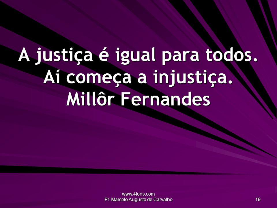 www.4tons.com Pr. Marcelo Augusto de Carvalho 19 A justiça é igual para todos. Aí começa a injustiça. Millôr Fernandes
