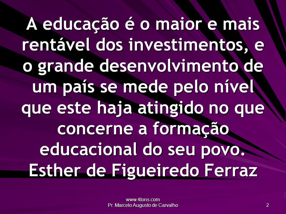 www.4tons.com Pr. Marcelo Augusto de Carvalho 2 A educação é o maior e mais rentável dos investimentos, e o grande desenvolvimento de um país se mede