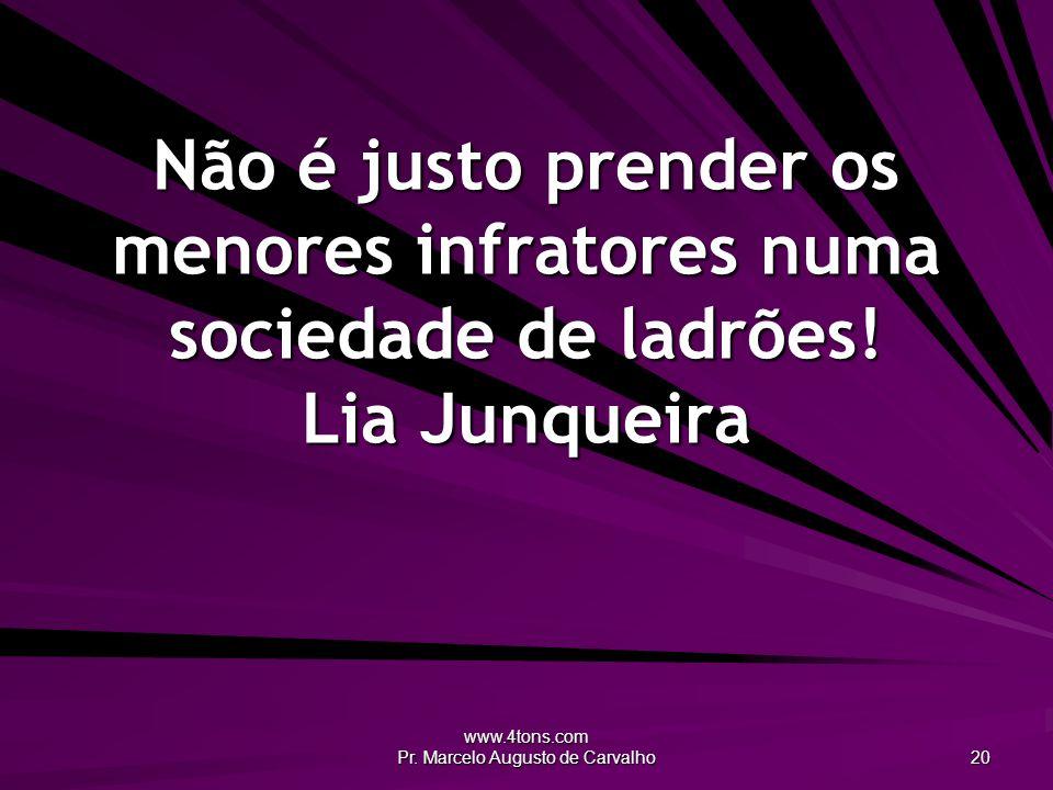 www.4tons.com Pr. Marcelo Augusto de Carvalho 20 Não é justo prender os menores infratores numa sociedade de ladrões! Lia Junqueira