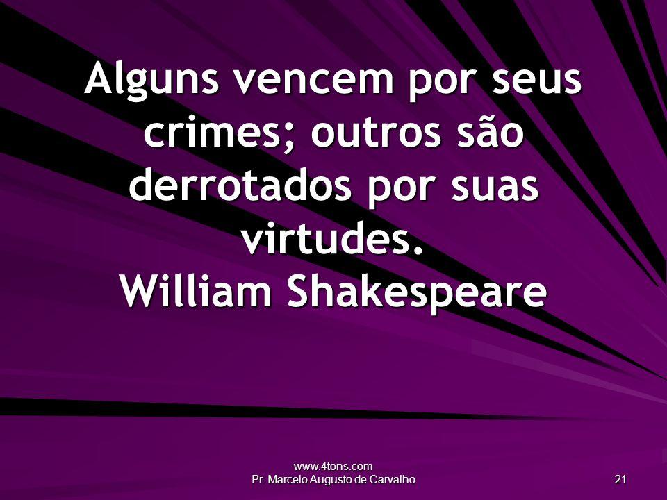 www.4tons.com Pr. Marcelo Augusto de Carvalho 21 Alguns vencem por seus crimes; outros são derrotados por suas virtudes. William Shakespeare