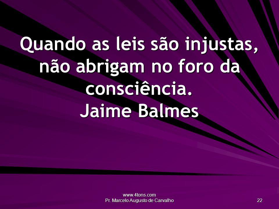 www.4tons.com Pr. Marcelo Augusto de Carvalho 22 Quando as leis são injustas, não abrigam no foro da consciência. Jaime Balmes