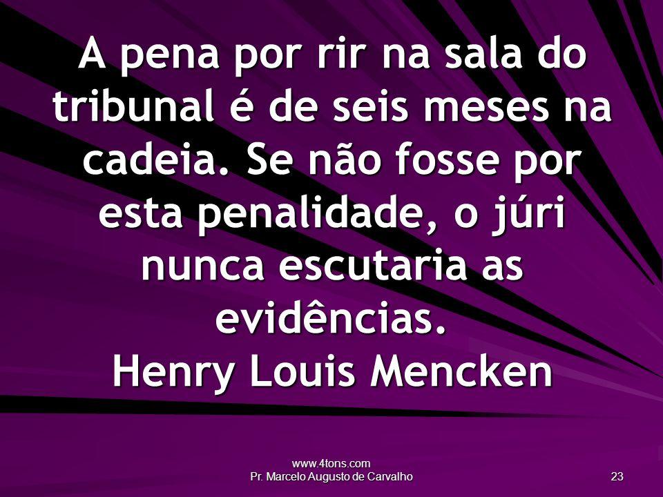 www.4tons.com Pr. Marcelo Augusto de Carvalho 23 A pena por rir na sala do tribunal é de seis meses na cadeia. Se não fosse por esta penalidade, o júr