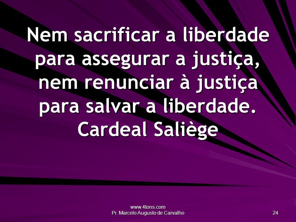 www.4tons.com Pr. Marcelo Augusto de Carvalho 24 Nem sacrificar a liberdade para assegurar a justiça, nem renunciar à justiça para salvar a liberdade.