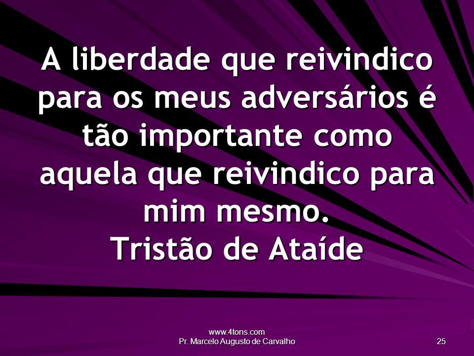 www.4tons.com Pr. Marcelo Augusto de Carvalho 25 A liberdade que reivindico para os meus adversários é tão importante como aquela que reivindico para