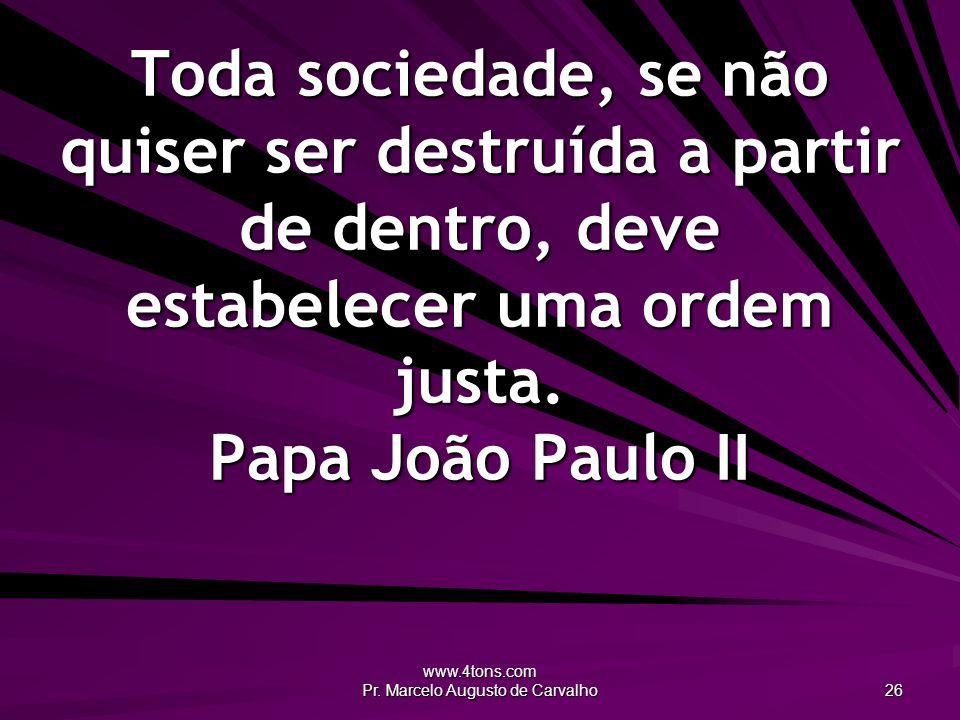 www.4tons.com Pr. Marcelo Augusto de Carvalho 26 Toda sociedade, se não quiser ser destruída a partir de dentro, deve estabelecer uma ordem justa. Pap