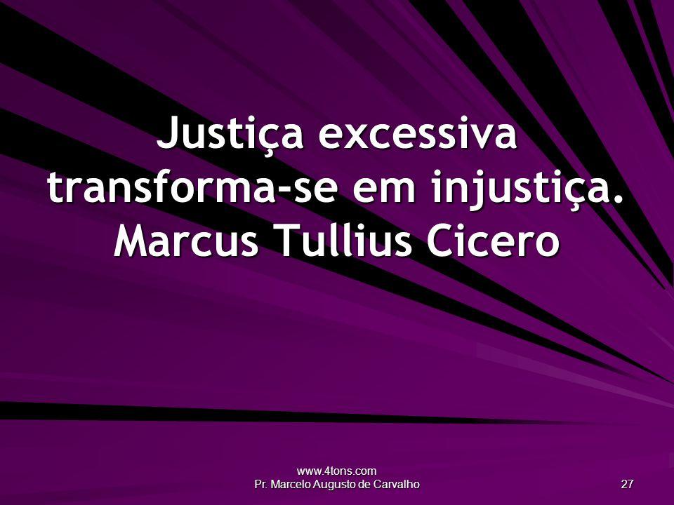 www.4tons.com Pr. Marcelo Augusto de Carvalho 27 Justiça excessiva transforma-se em injustiça. Marcus Tullius Cicero
