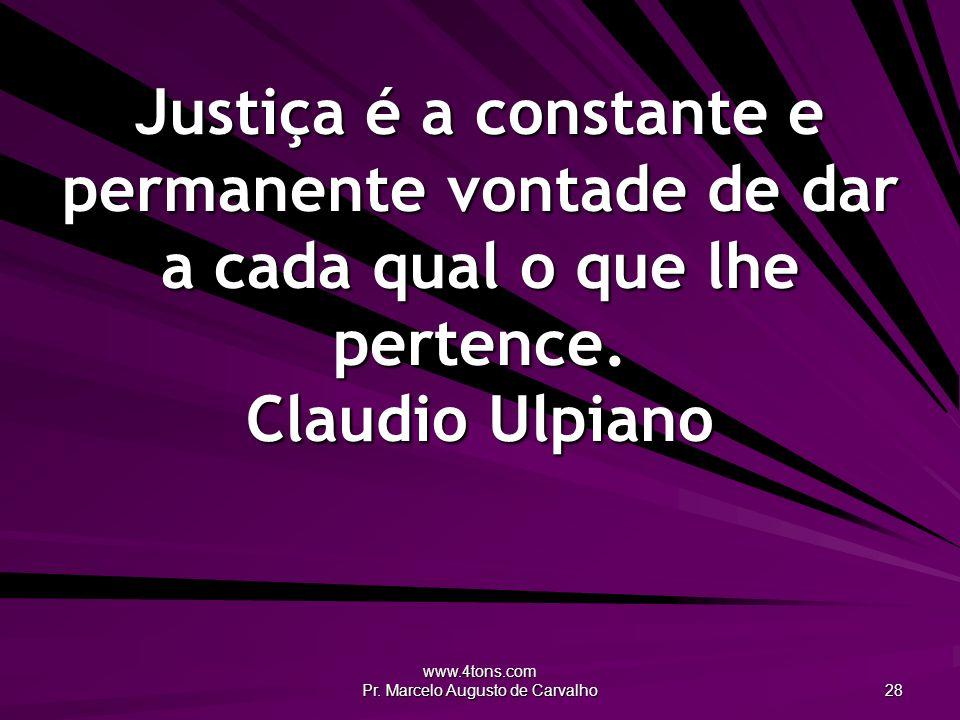 www.4tons.com Pr. Marcelo Augusto de Carvalho 28 Justiça é a constante e permanente vontade de dar a cada qual o que lhe pertence. Claudio Ulpiano