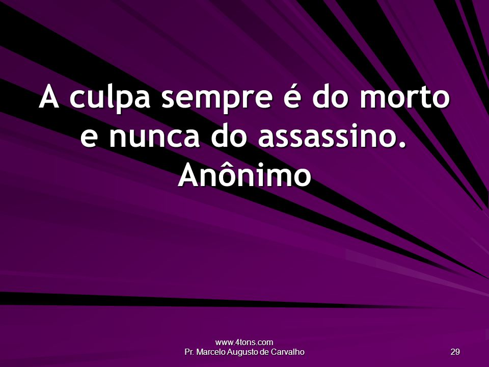 www.4tons.com Pr. Marcelo Augusto de Carvalho 29 A culpa sempre é do morto e nunca do assassino. Anônimo