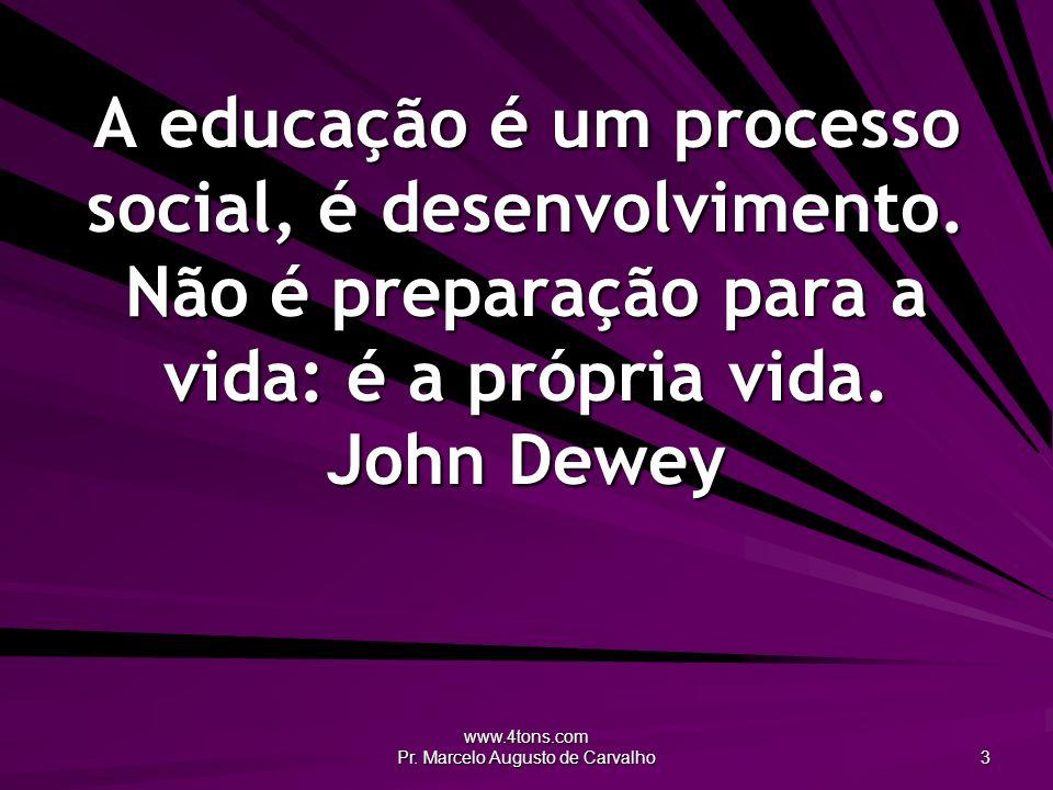 www.4tons.com Pr. Marcelo Augusto de Carvalho 3 A educação é um processo social, é desenvolvimento. Não é preparação para a vida: é a própria vida. Jo