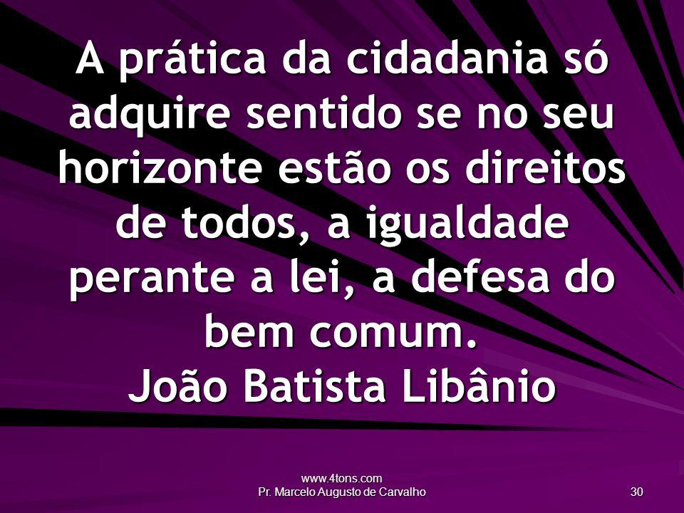 www.4tons.com Pr. Marcelo Augusto de Carvalho 30 A prática da cidadania só adquire sentido se no seu horizonte estão os direitos de todos, a igualdade