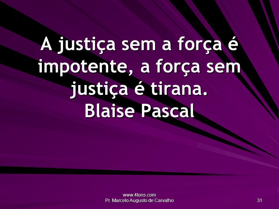 www.4tons.com Pr. Marcelo Augusto de Carvalho 31 A justiça sem a força é impotente, a força sem justiça é tirana. Blaise Pascal