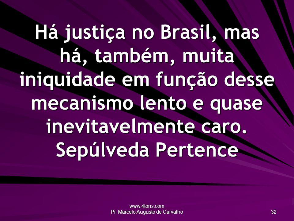 www.4tons.com Pr. Marcelo Augusto de Carvalho 32 Há justiça no Brasil, mas há, também, muita iniquidade em função desse mecanismo lento e quase inevit