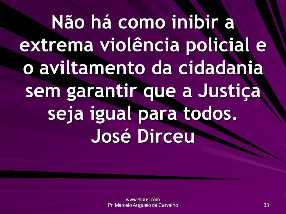 www.4tons.com Pr. Marcelo Augusto de Carvalho 33 Não há como inibir a extrema violência policial e o aviltamento da cidadania sem garantir que a Justi