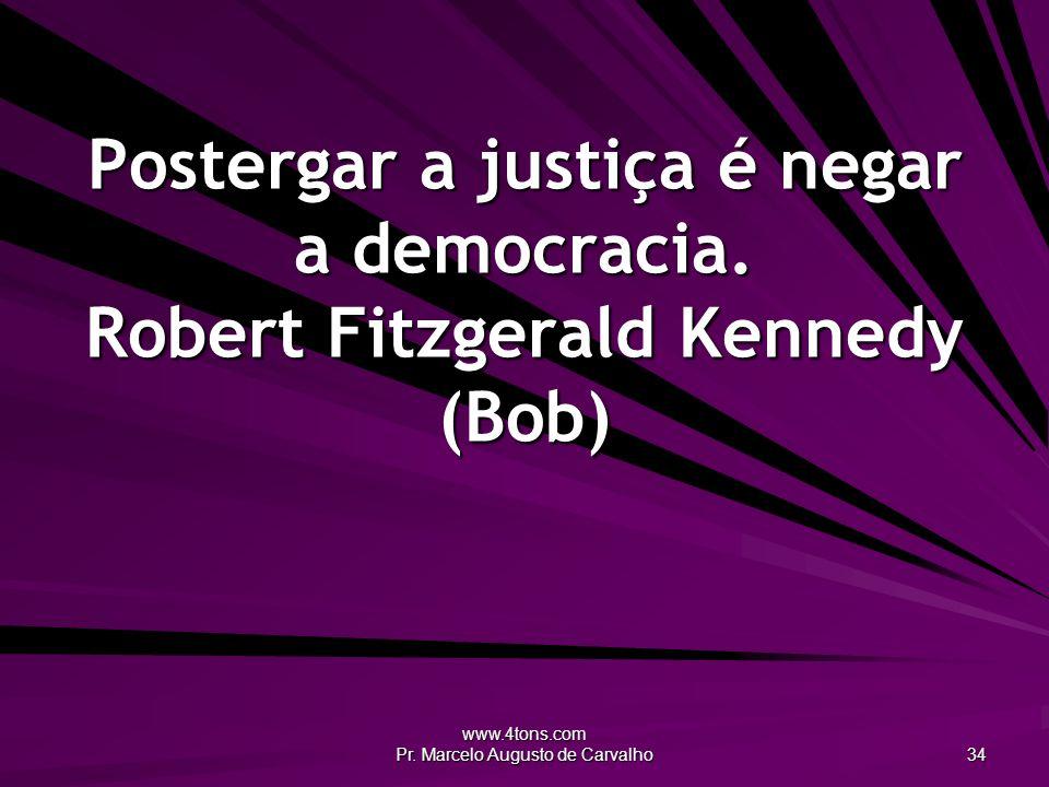 www.4tons.com Pr. Marcelo Augusto de Carvalho 34 Postergar a justiça é negar a democracia. Robert Fitzgerald Kennedy (Bob)