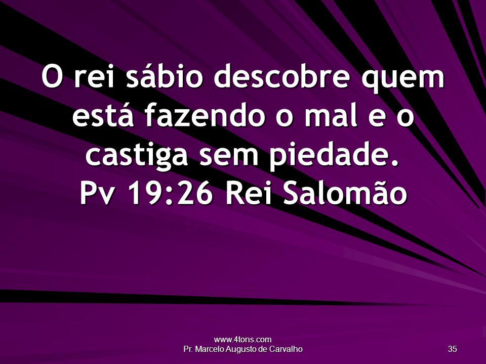 www.4tons.com Pr. Marcelo Augusto de Carvalho 35 O rei sábio descobre quem está fazendo o mal e o castiga sem piedade. Pv 19:26Rei Salomão