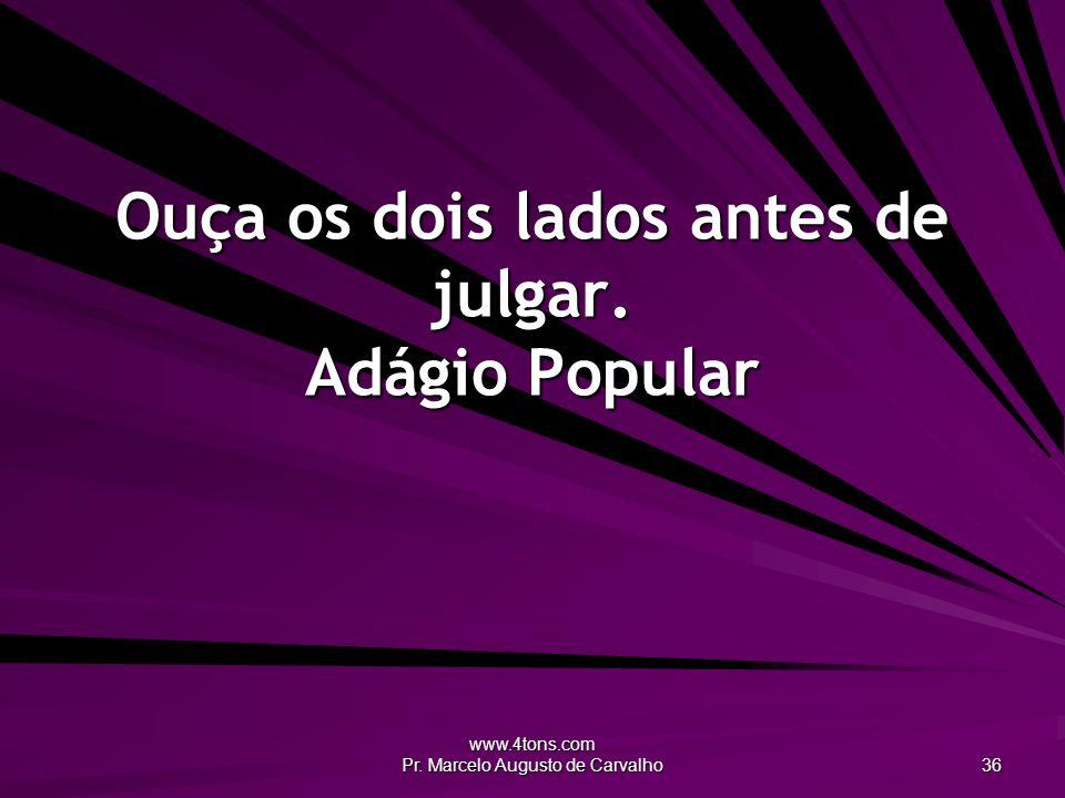 www.4tons.com Pr. Marcelo Augusto de Carvalho 36 Ouça os dois lados antes de julgar. Adágio Popular