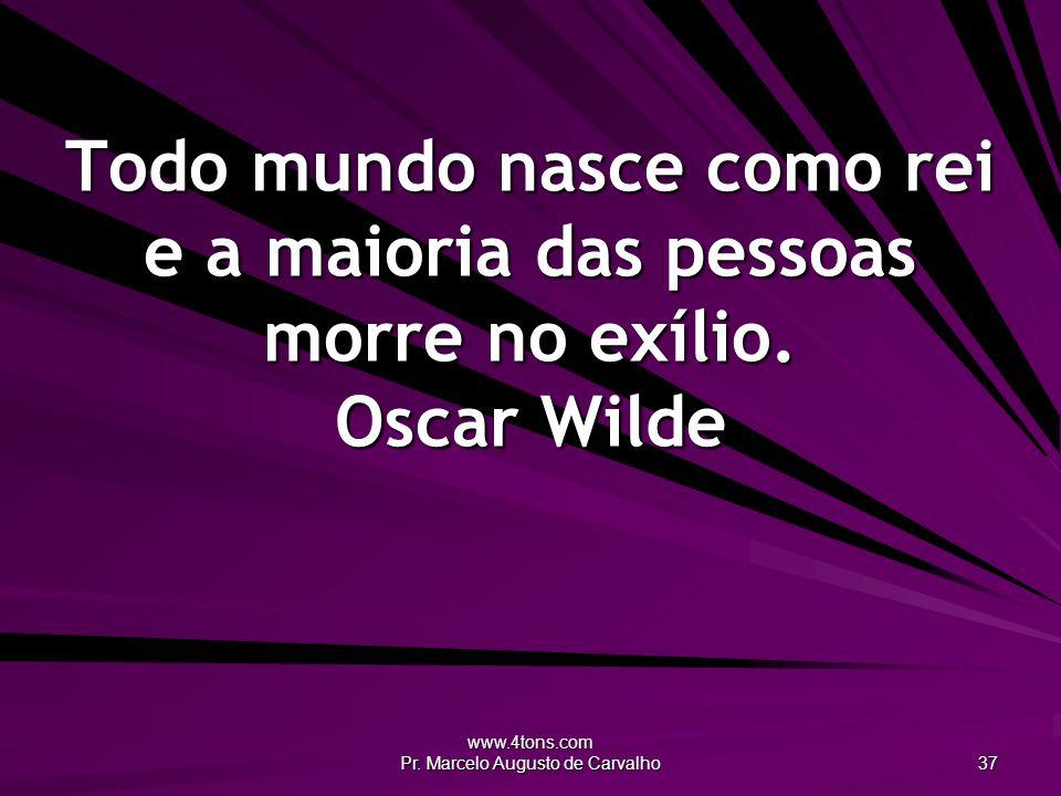 www.4tons.com Pr. Marcelo Augusto de Carvalho 37 Todo mundo nasce como rei e a maioria das pessoas morre no exílio. Oscar Wilde
