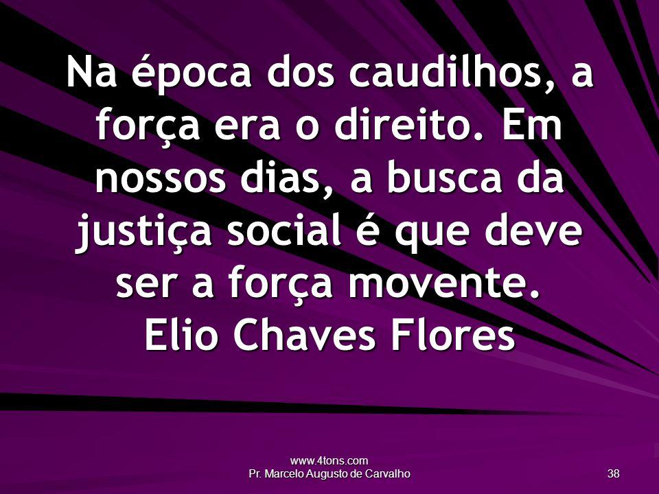 www.4tons.com Pr. Marcelo Augusto de Carvalho 38 Na época dos caudilhos, a força era o direito. Em nossos dias, a busca da justiça social é que deve s