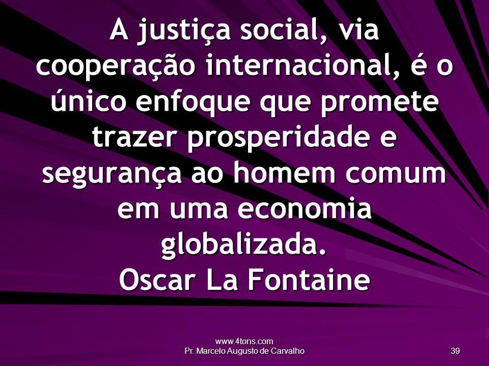www.4tons.com Pr. Marcelo Augusto de Carvalho 39 A justiça social, via cooperação internacional, é o único enfoque que promete trazer prosperidade e s