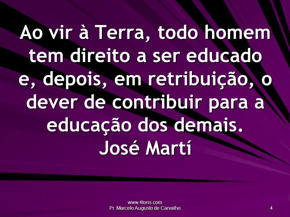 www.4tons.com Pr. Marcelo Augusto de Carvalho 4 Ao vir à Terra, todo homem tem direito a ser educado e, depois, em retribuição, o dever de contribuir