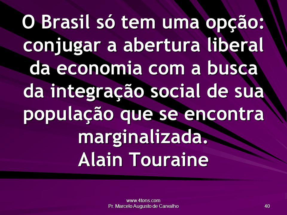 www.4tons.com Pr. Marcelo Augusto de Carvalho 40 O Brasil só tem uma opção: conjugar a abertura liberal da economia com a busca da integração social d