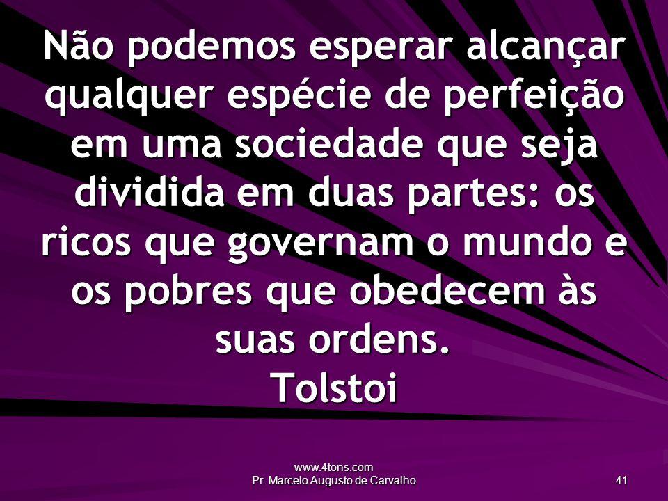 www.4tons.com Pr. Marcelo Augusto de Carvalho 41 Não podemos esperar alcançar qualquer espécie de perfeição em uma sociedade que seja dividida em duas