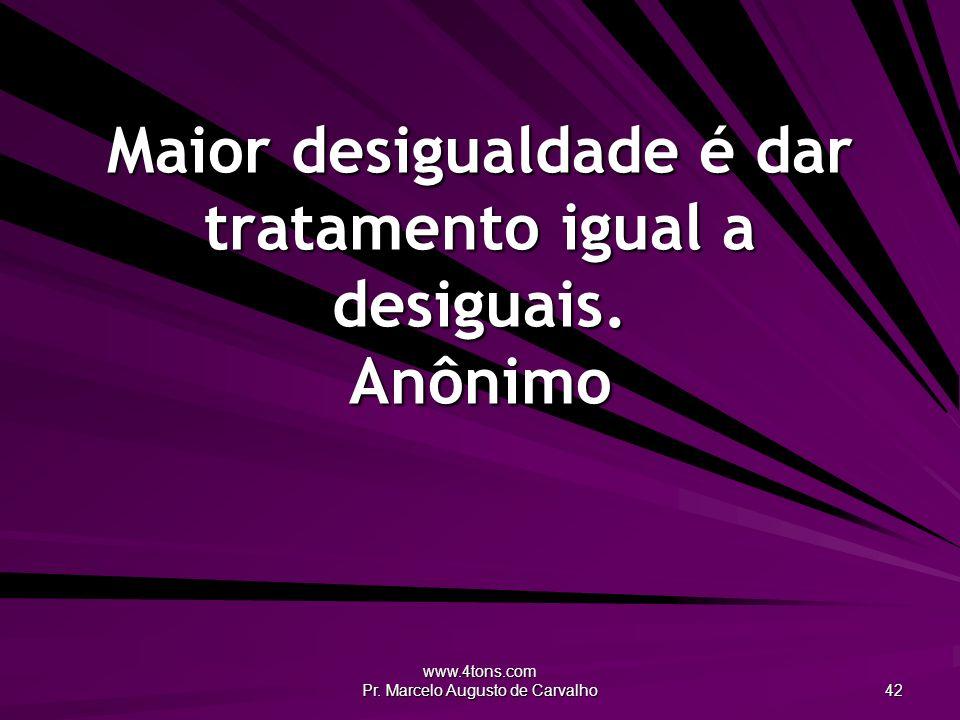 www.4tons.com Pr. Marcelo Augusto de Carvalho 42 Maior desigualdade é dar tratamento igual a desiguais. Anônimo