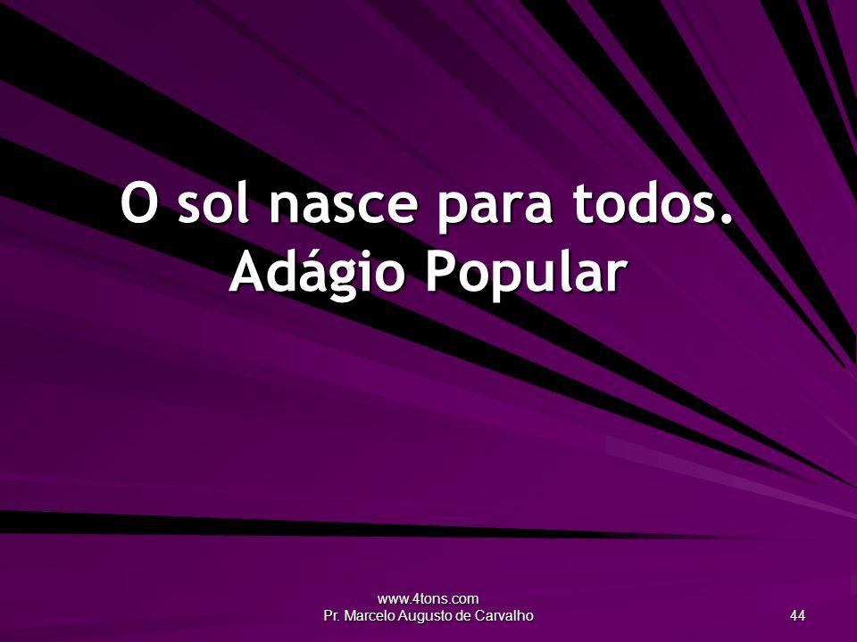 www.4tons.com Pr. Marcelo Augusto de Carvalho 44 O sol nasce para todos. Adágio Popular
