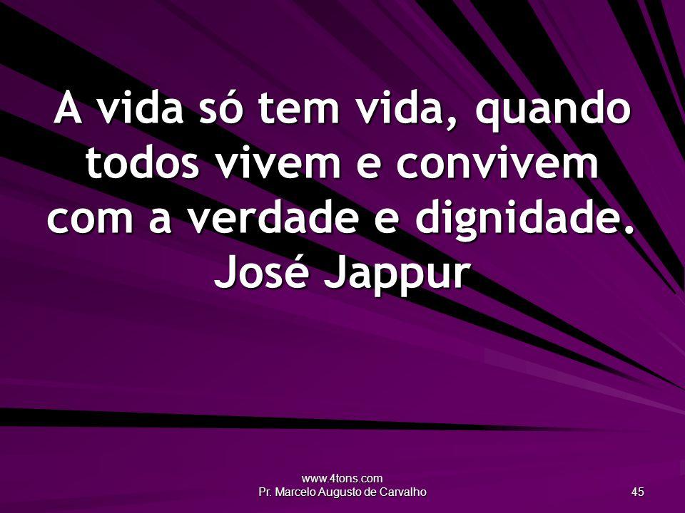 www.4tons.com Pr. Marcelo Augusto de Carvalho 45 A vida só tem vida, quando todos vivem e convivem com a verdade e dignidade. José Jappur