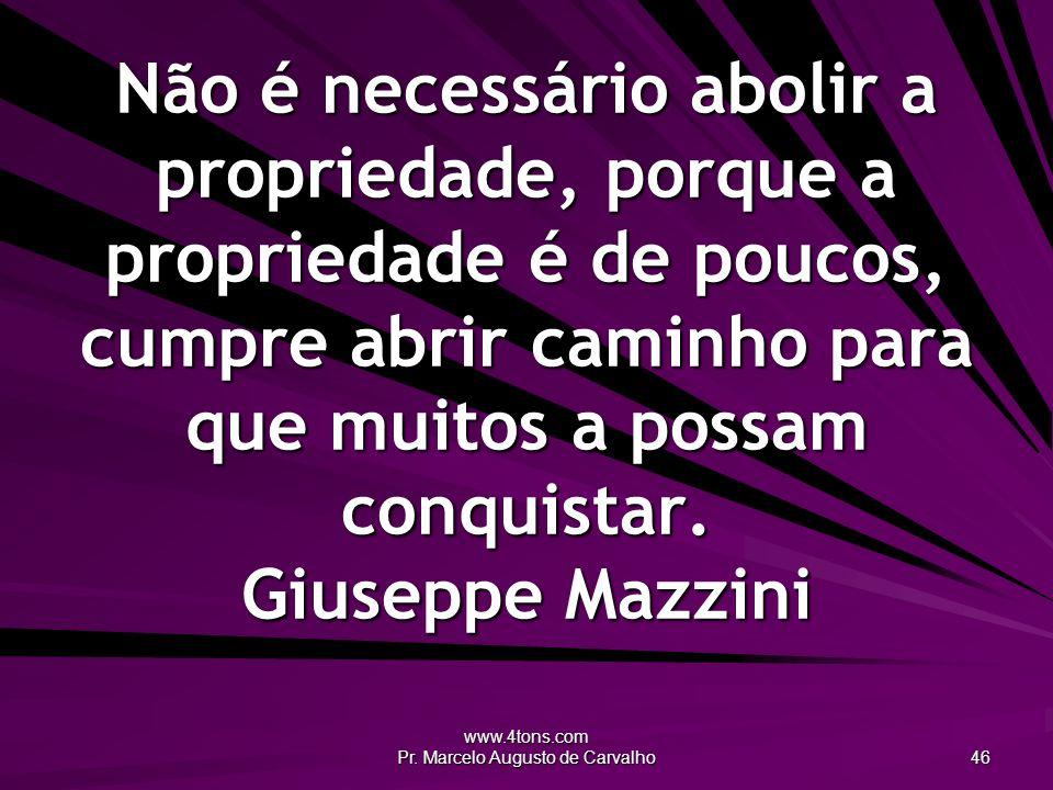 www.4tons.com Pr. Marcelo Augusto de Carvalho 46 Não é necessário abolir a propriedade, porque a propriedade é de poucos, cumpre abrir caminho para qu