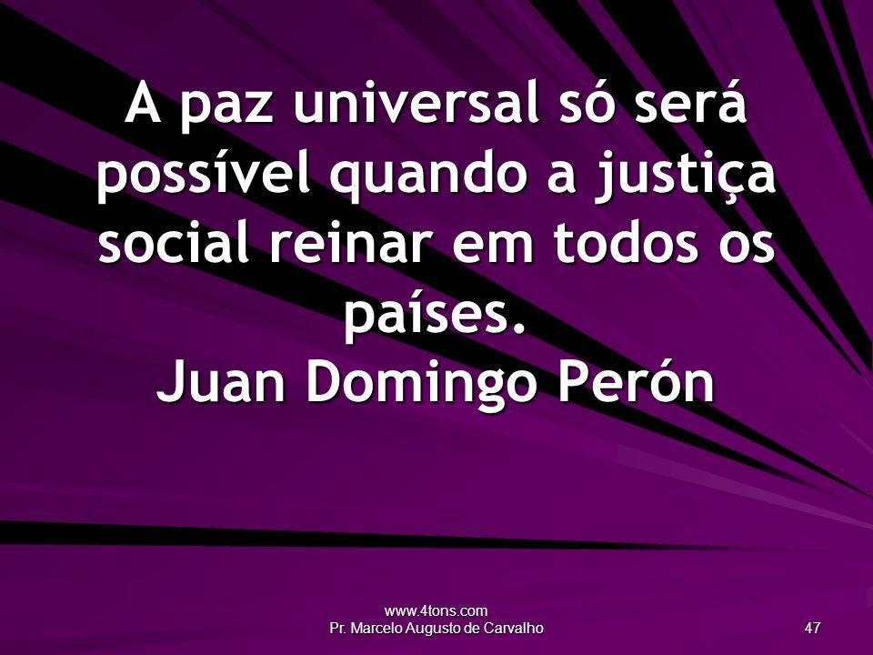www.4tons.com Pr. Marcelo Augusto de Carvalho 47 A paz universal só será possível quando a justiça social reinar em todos os países. Juan Domingo Peró