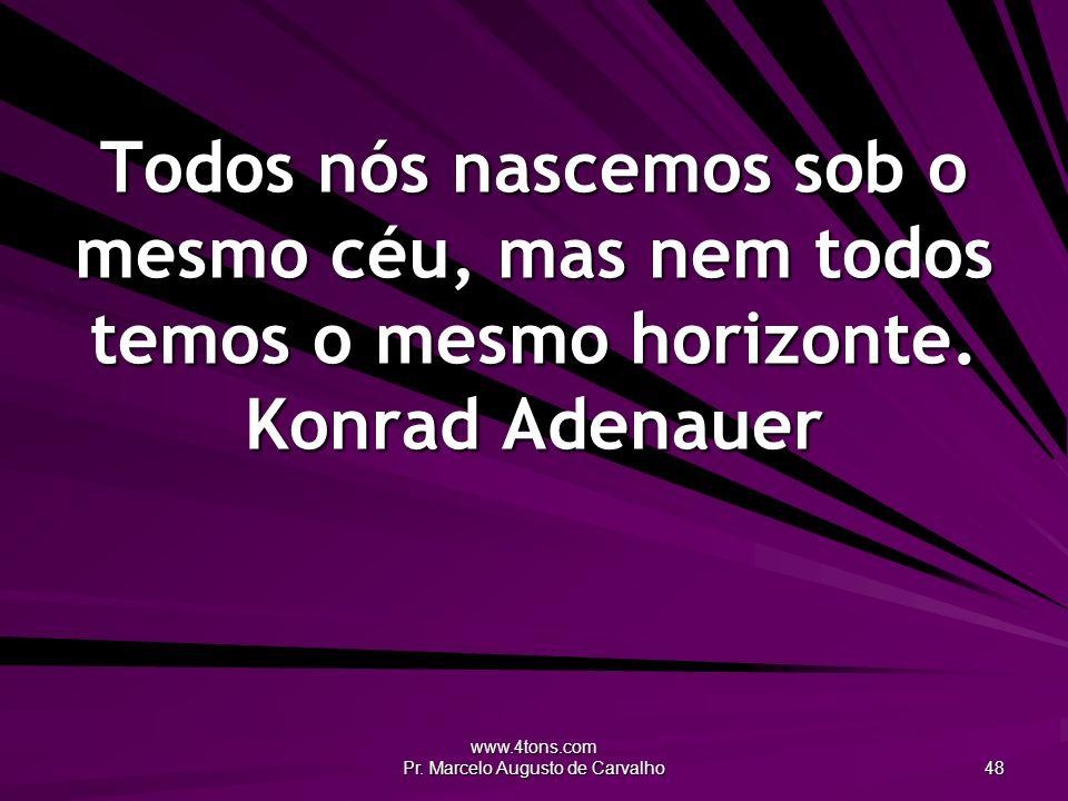 www.4tons.com Pr. Marcelo Augusto de Carvalho 48 Todos nós nascemos sob o mesmo céu, mas nem todos temos o mesmo horizonte. Konrad Adenauer
