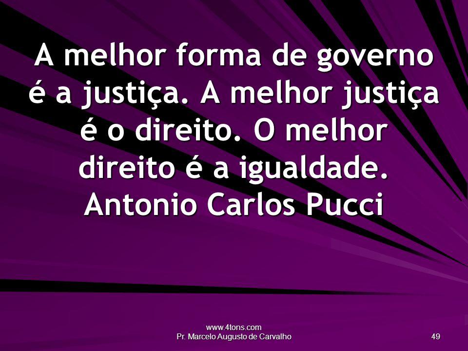 www.4tons.com Pr. Marcelo Augusto de Carvalho 49 A melhor forma de governo é a justiça. A melhor justiça é o direito. O melhor direito é a igualdade.