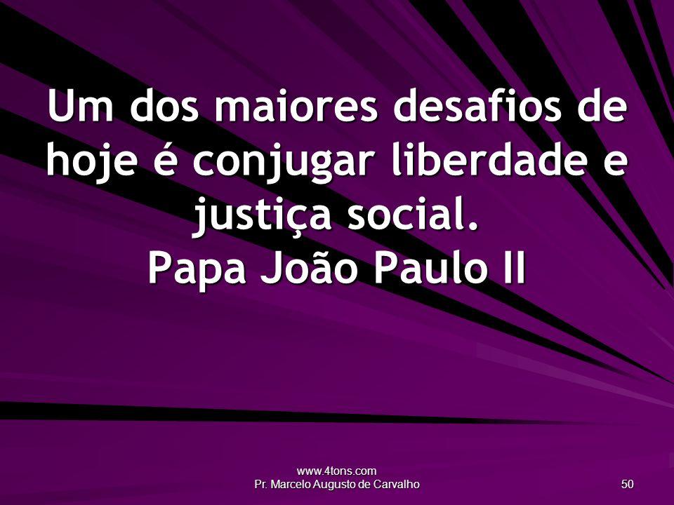 www.4tons.com Pr. Marcelo Augusto de Carvalho 50 Um dos maiores desafios de hoje é conjugar liberdade e justiça social. Papa João Paulo II
