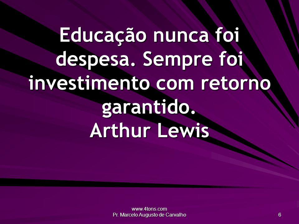 www.4tons.com Pr. Marcelo Augusto de Carvalho 6 Educação nunca foi despesa. Sempre foi investimento com retorno garantido. Arthur Lewis