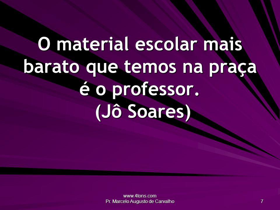www.4tons.com Pr. Marcelo Augusto de Carvalho 7 O material escolar mais barato que temos na praça é o professor. (Jô Soares)