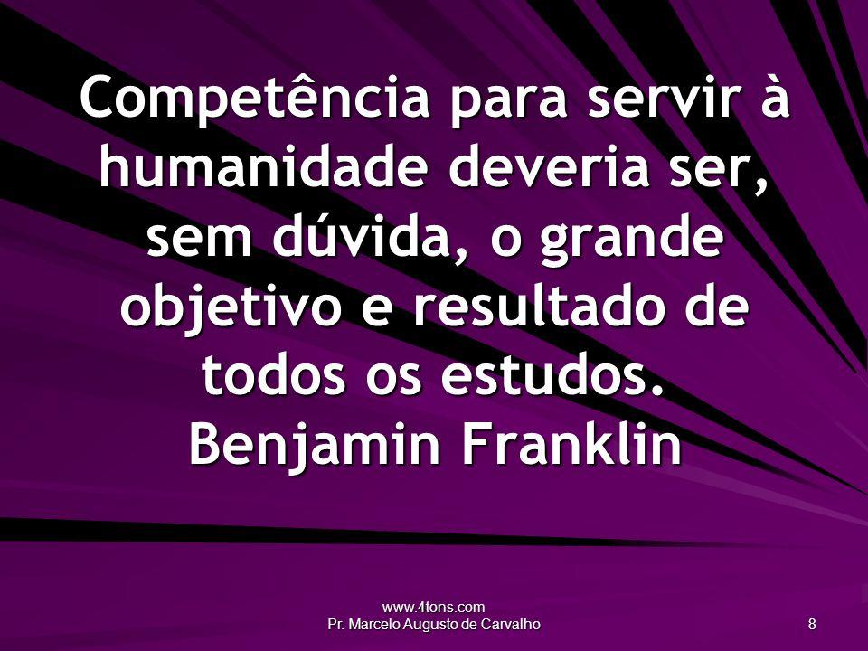 www.4tons.com Pr. Marcelo Augusto de Carvalho 8 Competência para servir à humanidade deveria ser, sem dúvida, o grande objetivo e resultado de todos o