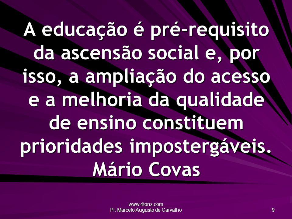 www.4tons.com Pr. Marcelo Augusto de Carvalho 9 A educação é pré-requisito da ascensão social e, por isso, a ampliação do acesso e a melhoria da quali