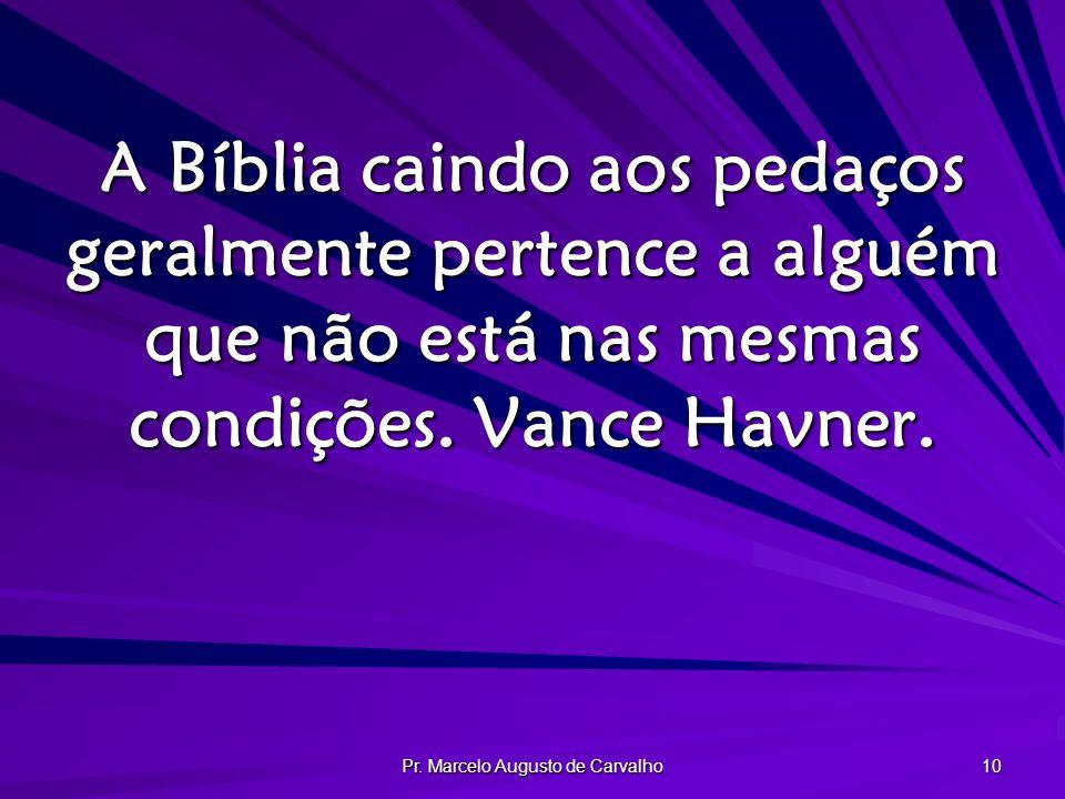 Pr. Marcelo Augusto de Carvalho 10 A Bíblia caindo aos pedaços geralmente pertence a alguém que não está nas mesmas condições. Vance Havner.