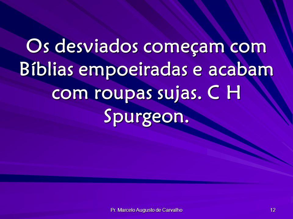 Pr. Marcelo Augusto de Carvalho 12 Os desviados começam com Bíblias empoeiradas e acabam com roupas sujas. C H Spurgeon.